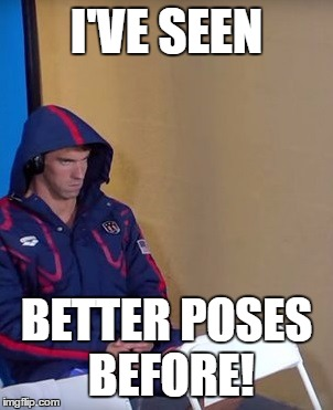 Michael Phelps Is Not Impressed | I'VE SEEN BETTER POSES BEFORE! | image tagged in michael phelps is not impressed | made w/ Imgflip meme maker