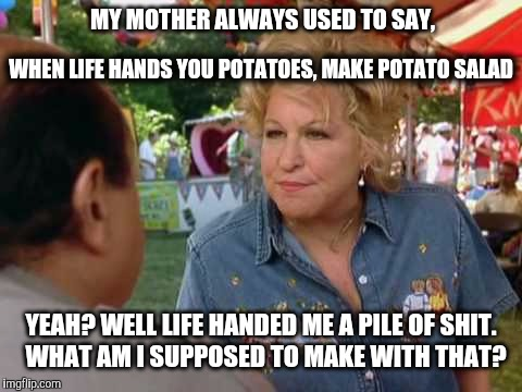 Crap Salad | MY MOTHER ALWAYS USED TO SAY, YEAH? WELL LIFE HANDED ME A PILE OF SHIT.  WHAT AM I SUPPOSED TO MAKE WITH THAT? WHEN LIFE HANDS YOU POTATOES, | image tagged in drowning mona,potatoe,crap,inspirational quote,shit,life sucks | made w/ Imgflip meme maker