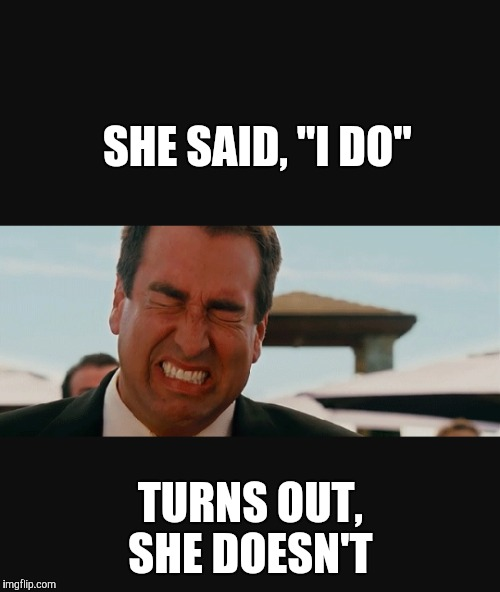 "SHE SAID, ""I DO"" TURNS OUT, SHE DOESN'T 