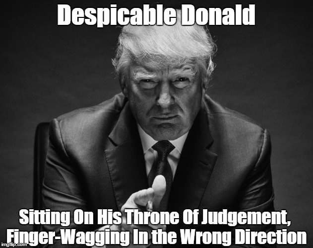 Despicable Donald Sitting On His Throne Of Judgement, Finger-Wagging In the Wrong Direction | made w/ Imgflip meme maker