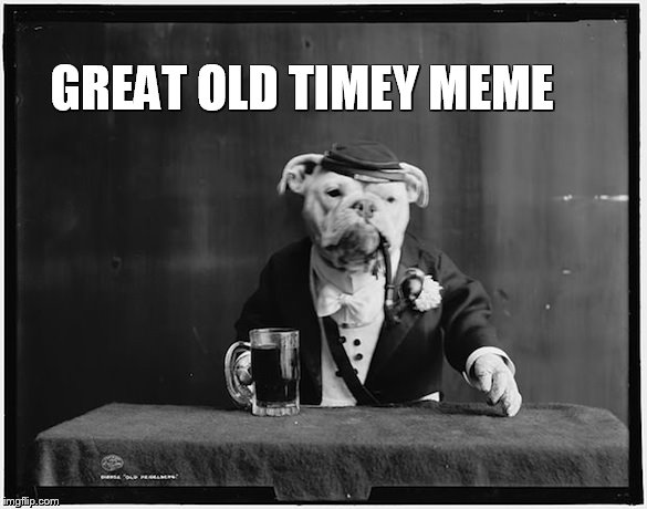 GREAT OLD TIMEY MEME | made w/ Imgflip meme maker