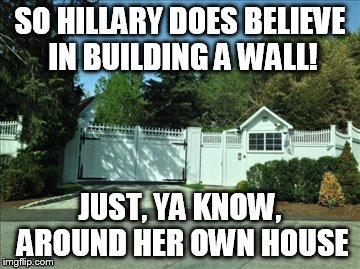 Wonder if Mexico paid for it? | SO HILLARY DOES BELIEVE IN BUILDING A WALL! JUST, YA KNOW, AROUND HER OWN HOUSE | image tagged in hillary clinton,donald trump,trump wall | made w/ Imgflip meme maker
