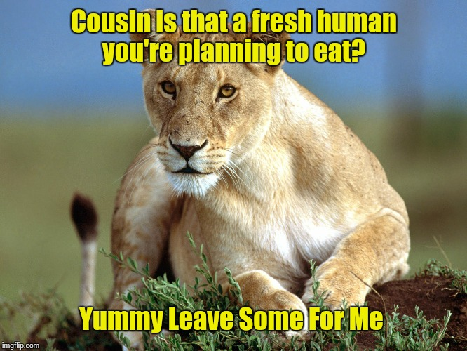 Cousin is that a fresh human you're planning to eat? Yummy Leave Some For Me | made w/ Imgflip meme maker