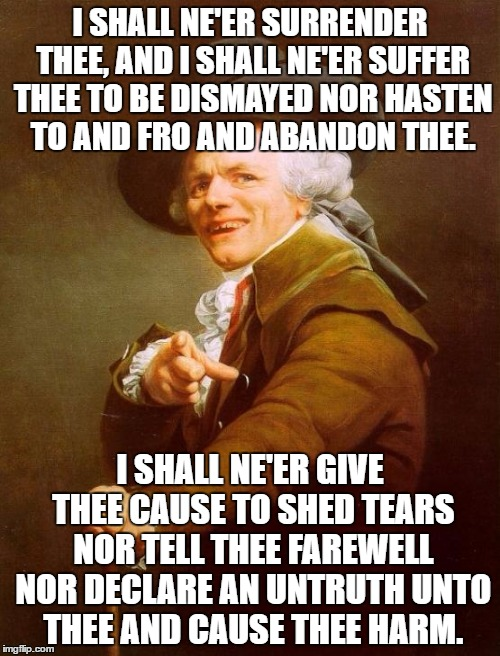 Thou hast been Richard-rotated. | I SHALL NE'ER SURRENDER THEE, AND I SHALL NE'ER SUFFER THEE TO BE DISMAYED NOR HASTEN TO AND FRO AND ABANDON THEE. I SHALL NE'ER GIVE THEE C | image tagged in memes,joseph ducreux,funny,rick rolled,lol,rick astley | made w/ Imgflip meme maker