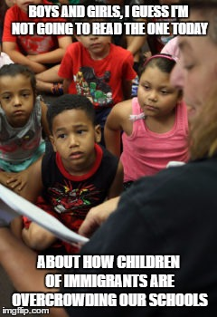 THINGS HAVE BEEN SAID | BOYS AND GIRLS, I GUESS I'M NOT GOING TO READ THE ONE TODAY ABOUT HOW CHILDREN OF IMMIGRANTS ARE OVERCROWDING OUR SCHOOLS | image tagged in mayor,overcrowding,school,classroom,budget | made w/ Imgflip meme maker