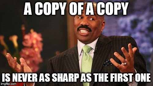 Steve Harvey Meme | A COPY OF A COPY IS NEVER AS SHARP AS THE FIRST ONE | image tagged in memes,steve harvey | made w/ Imgflip meme maker