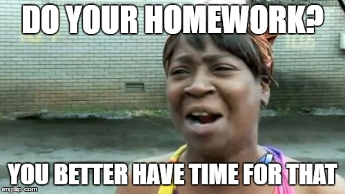Ain't Nobody Got Time For That Meme |  DO YOUR HOMEWORK? YOU BETTER HAVE TIME FOR THAT | image tagged in memes,aint nobody got time for that | made w/ Imgflip meme maker