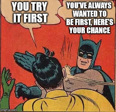 Batman Slapping Robin Meme | YOU TRY IT FIRST YOU'VE ALWAYS WANTED TO BE FIRST, HERE'S YOUR CHANCE | image tagged in memes,batman slapping robin | made w/ Imgflip meme maker