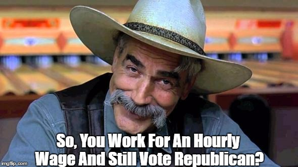 So, You Work For An Hourly Wage And Still Vote Republican? | made w/ Imgflip meme maker