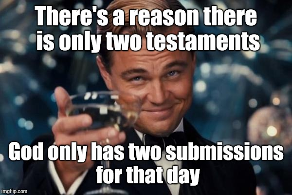 Leonardo Dicaprio Cheers Meme | There's a reason there is only two testaments God only has two submissions for that day | image tagged in memes,leonardo dicaprio cheers | made w/ Imgflip meme maker