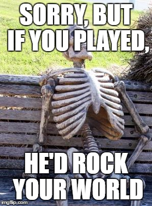 Waiting Skeleton Meme | SORRY, BUT IF YOU PLAYED, HE'D ROCK YOUR WORLD | image tagged in memes,waiting skeleton | made w/ Imgflip meme maker