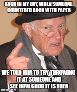 Back In My Day Meme | BACK IN MY DAY, WHEN SOMEONE COUNTERED ROCK WITH PAPER WE TOLD HIM TO TRY THROWING IT AT SOMEONE AND SEE HOW GOOD IT IS THEN | image tagged in memes,back in my day | made w/ Imgflip meme maker