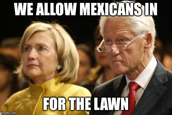 Bill and Hillary | WE ALLOW MEXICANS IN FOR THE LAWN | image tagged in bill and hillary | made w/ Imgflip meme maker