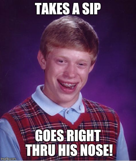 Bad Luck Brian Meme | TAKES A SIP GOES RIGHT THRU HIS NOSE! | image tagged in memes,bad luck brian | made w/ Imgflip meme maker
