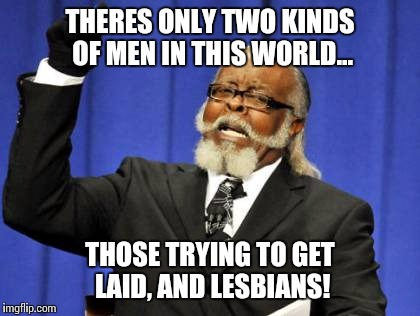 Seems obvious...  | THERES ONLY TWO KINDS OF MEN IN THIS WORLD... THOSE TRYING TO GET LAID, AND LESBIANS! | image tagged in memes,get some,reality bites,funny meme | made w/ Imgflip meme maker