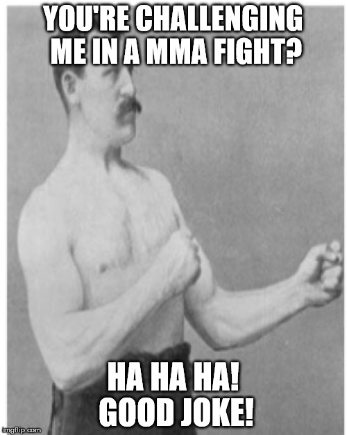 YOU'RE CHALLENGING ME IN A MMA FIGHT? HA HA HA! GOOD JOKE! | made w/ Imgflip meme maker