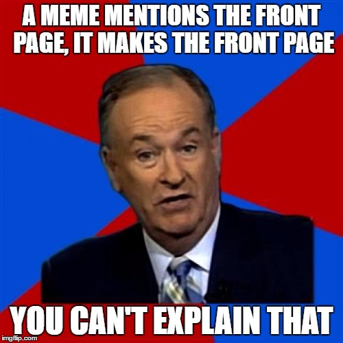 Bill OReilly | A MEME MENTIONS THE FRONT PAGE, IT MAKES THE FRONT PAGE YOU CAN'T EXPLAIN THAT | image tagged in memes,bill oreilly | made w/ Imgflip meme maker