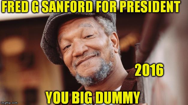 Fred Sanford for Prez |  FRED G SANFORD FOR PRESIDENT; 2016; YOU BIG DUMMY | image tagged in fred sanford,president 2016 | made w/ Imgflip meme maker