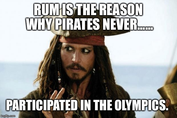 Jack Sparrow Pirate |  RUM IS THE REASON WHY PIRATES NEVER...... PARTICIPATED IN THE OLYMPICS. | image tagged in jack sparrow pirate | made w/ Imgflip meme maker