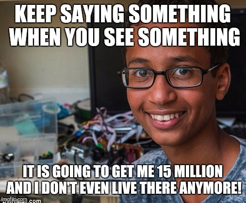 clock boy |  KEEP SAYING SOMETHING WHEN YOU SEE SOMETHING; IT IS GOING TO GET ME 15 MILLION AND I DON'T EVEN LIVE THERE ANYMORE! | image tagged in clock boy | made w/ Imgflip meme maker