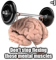 Brain |  ~J; Don't stop flexing those mental muscles | image tagged in brain,memes,mental health,healthcare | made w/ Imgflip meme maker