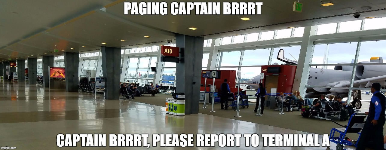 PAGING CAPTAIN BRRRT CAPTAIN BRRRT, PLEASE REPORT TO TERMINAL A | image tagged in captain brrrt,thunderbolt,air force,seatac,air power | made w/ Imgflip meme maker