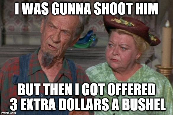 I WAS GUNNA SHOOT HIM BUT THEN I GOT OFFERED 3 EXTRA DOLLARS A BUSHEL | made w/ Imgflip meme maker