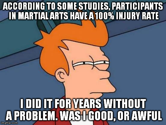 Futurama Fry Meme | ACCORDING TO SOME STUDIES, PARTICIPANTS IN MARTIAL ARTS HAVE A 100% INJURY RATE I DID IT FOR YEARS WITHOUT A PROBLEM. WAS I GOOD, OR AWFUL | image tagged in memes,futurama fry | made w/ Imgflip meme maker