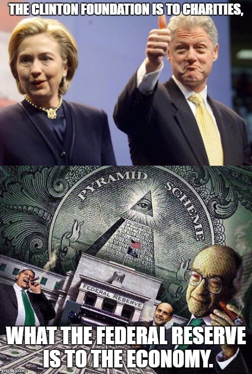 The Clinton Foundation Scam |  THE CLINTON FOUNDATION IS TO CHARITIES, WHAT THE FEDERAL RESERVE IS TO THE ECONOMY. | image tagged in clinton foundation,scam,political meme,federal reserve | made w/ Imgflip meme maker