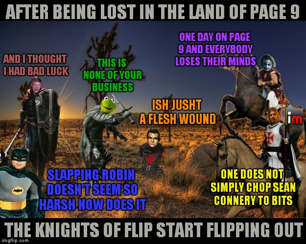 Will they ever reach the front page? Will there be anybody alive to enjoy it? Tune in next time... | AFTER BEING LOST IN THE LAND OF PAGE 9 THE KNIGHTS OF FLIP START FLIPPING OUT AND I THOUGHT I HAD BAD LUCK ONE DAY ON PAGE 9 AND EVERYBODY L | image tagged in knights of flip,memestrocity,page 9 | made w/ Imgflip meme maker