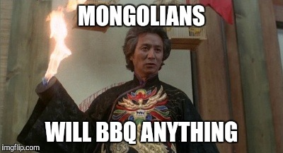 Dr Klahn | MONGOLIANS WILL BBQ ANYTHING | image tagged in dr klahn | made w/ Imgflip meme maker