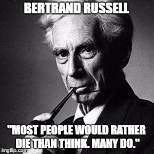 "BERTRAND RUSSELL ""MOST PEOPLE WOULD RATHER DIE THAN THINK. MANY DO."" 