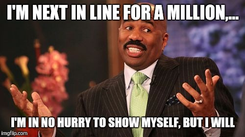 Steve Harvey Meme | I'M NEXT IN LINE FOR A MILLION,... I'M IN NO HURRY TO SHOW MYSELF, BUT I WILL | image tagged in memes,steve harvey | made w/ Imgflip meme maker