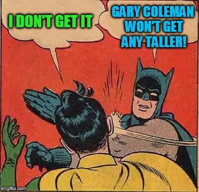 Batman Slapping Robin Meme | I DON'T GET IT GARY COLEMAN WON'T GET ANY TALLER! | image tagged in memes,batman slapping robin | made w/ Imgflip meme maker