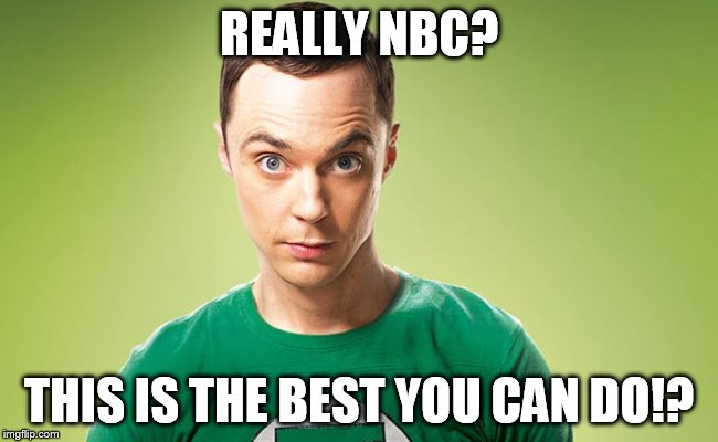REALLY NBC? THIS IS THE BEST YOU CAN DO!? | image tagged in sheldon 2 | made w/ Imgflip meme maker