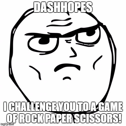 So, what do you say? |  DASHHOPES; I CHALLENGE YOU TO A GAME OF ROCK PAPER SCISSORS! | image tagged in memes,determined guy rage face | made w/ Imgflip meme maker