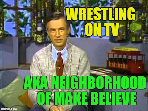 Mr Rogers |  WRESTLING ON TV; AKA NEIGHBORHOOD OF MAKE BELIEVE | image tagged in mr rogers | made w/ Imgflip meme maker