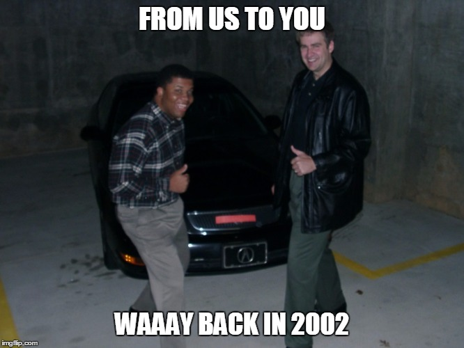 FROM US TO YOU WAAAY BACK IN 2002 | image tagged in from us to you | made w/ Imgflip meme maker