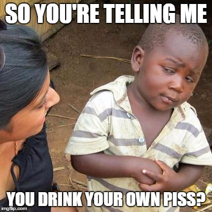 Third World Skeptical Kid Meme | SO YOU'RE TELLING ME YOU DRINK YOUR OWN PISS? | image tagged in memes,third world skeptical kid | made w/ Imgflip meme maker