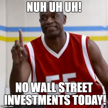 NUH UH UH! NO WALL STREET INVESTMENTS TODAY! | made w/ Imgflip meme maker