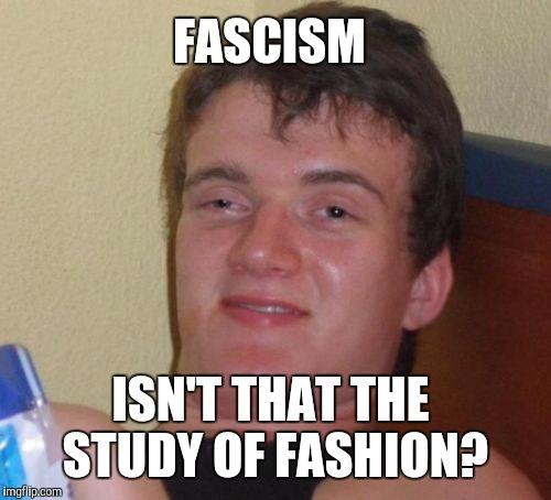 10 Guy Meme | FASCISM ISN'T THAT THE STUDY OF FASHION? | image tagged in memes,10 guy | made w/ Imgflip meme maker