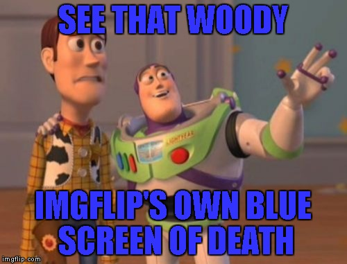 X, X Everywhere Meme | SEE THAT WOODY IMGFLIP'S OWN BLUE SCREEN OF DEATH | image tagged in memes,x,x everywhere,x x everywhere | made w/ Imgflip meme maker