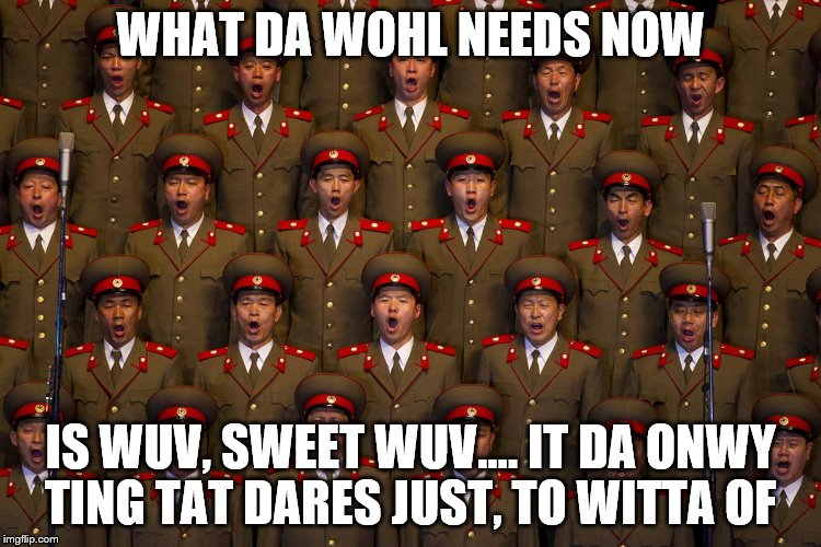 WHAT DA WOHL NEEDS NOW IS WUV, SWEET WUV.... IT DA ONWY TING TAT DARES JUST, TO WITTA OF | made w/ Imgflip meme maker