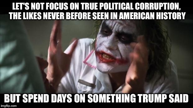 And everybody loses their minds Meme | LET'S NOT FOCUS ON TRUE POLITICAL CORRUPTION, THE LIKES NEVER BEFORE SEEN IN AMERICAN HISTORY BUT SPEND DAYS ON SOMETHING TRUMP SAID | image tagged in memes,and everybody loses their minds | made w/ Imgflip meme maker