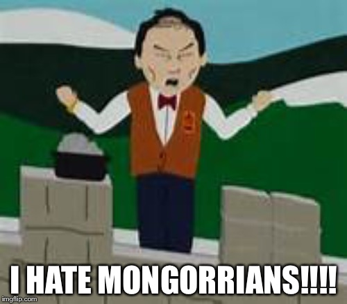 I HATE MONGORRIANS!!!! | made w/ Imgflip meme maker