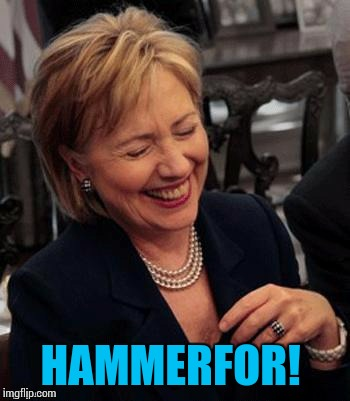 Hillary LOL | HAMMERFOR! | image tagged in hillary lol | made w/ Imgflip meme maker