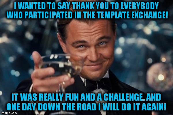 Thank you everybody for the fun :) |  I WANTED TO SAY THANK YOU TO EVERYBODY WHO PARTICIPATED IN THE TEMPLATE EXCHANGE! IT WAS REALLY FUN AND A CHALLENGE. AND ONE DAY DOWN THE ROAD I WILL DO IT AGAIN! | image tagged in memes,leonardo dicaprio cheers,template,meme,thank you,fun | made w/ Imgflip meme maker