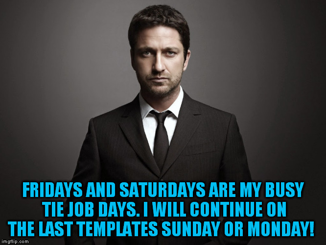 FRIDAYS AND SATURDAYS ARE MY BUSY TIE JOB DAYS. I WILL CONTINUE ON THE LAST TEMPLATES SUNDAY OR MONDAY! | made w/ Imgflip meme maker
