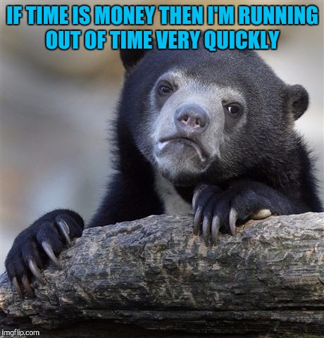 Confession Bear Meme | IF TIME IS MONEY THEN I'M RUNNING OUT OF TIME VERY QUICKLY | image tagged in memes,confession bear | made w/ Imgflip meme maker