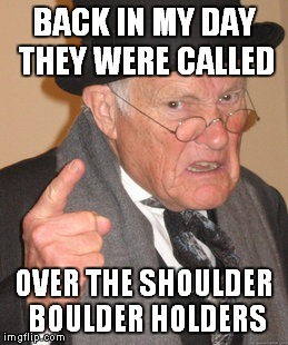 Back In My Day Meme | BACK IN MY DAY THEY WERE CALLED OVER THE SHOULDER BOULDER HOLDERS | image tagged in memes,back in my day | made w/ Imgflip meme maker